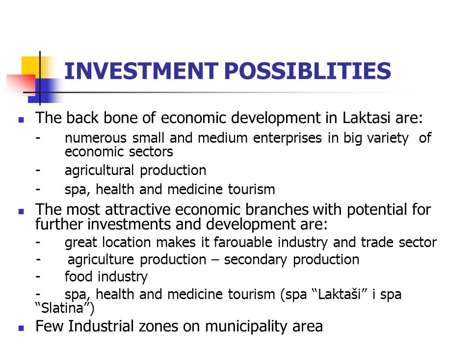 INVESTMENT POSSIBLITIES The back bone of economic development in Laktasi are: -numerous small and medium enterprises in big variety of economic sectors -agricultural production -spa, health and medicine tourism The most attractive economic branches with potential for further investments and development are: - great location makes it farouable industry and trade sector - agriculture production – secondary production -food industry -spa, health and medicine tourism (spa Laktaši i spa Slatina) Few Industrial zones on municipality area