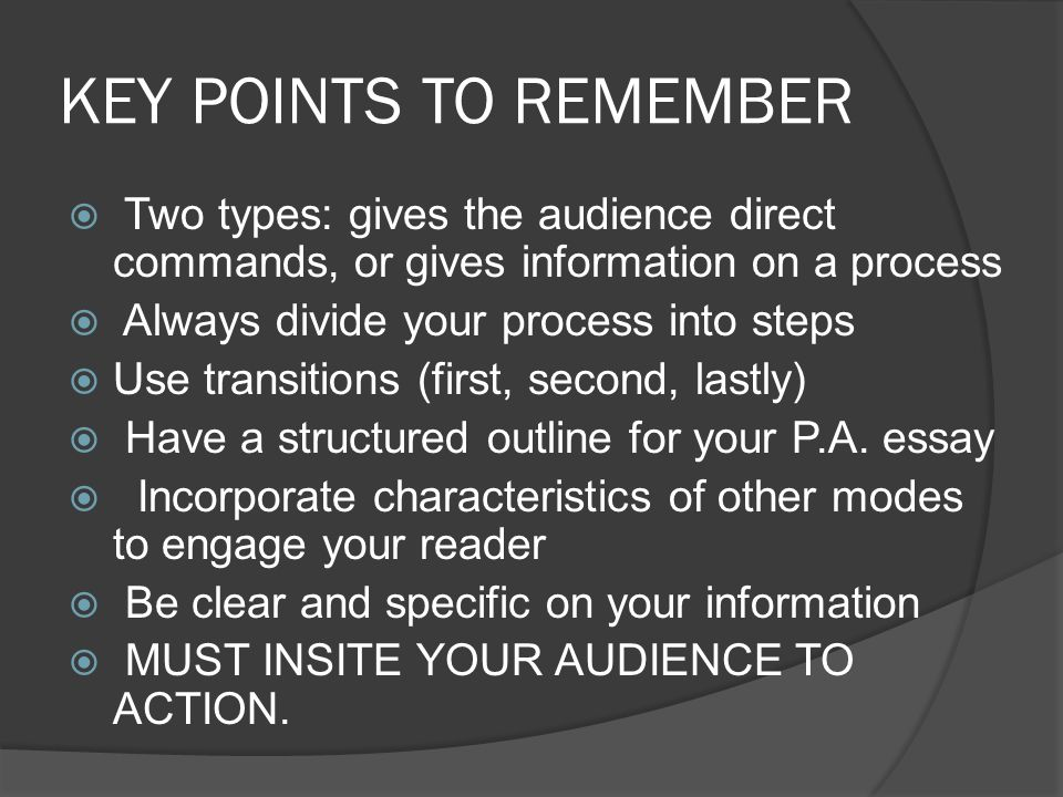 KEY POINTS TO REMEMBER Two types: gives the audience direct commands, or gives information on a process Always divide your process into steps Use transitions (first, second, lastly) Have a structured outline for your P.A.