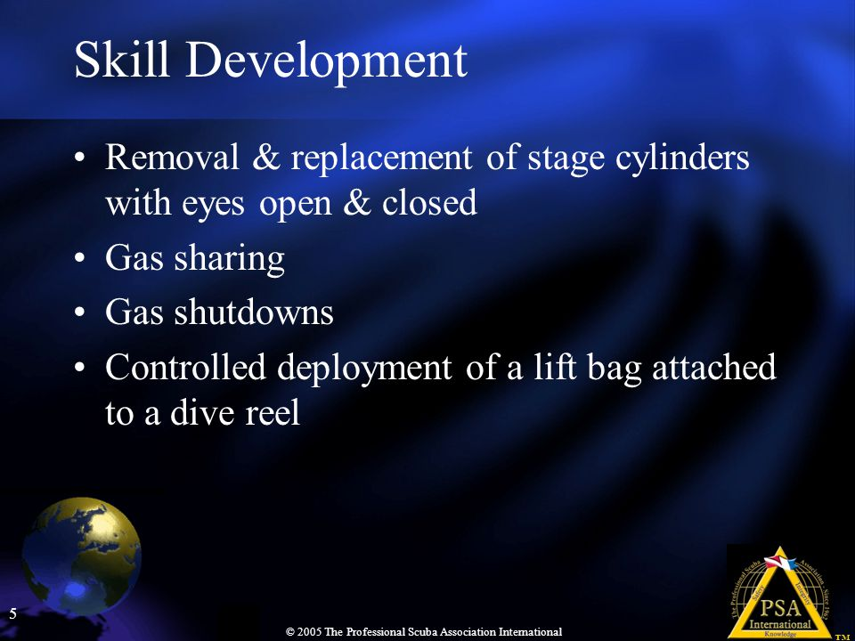6 © 2005 The Professional Scuba Association International Dive Planning The best PPO 2 for bottom & deco Phases The best mix Gas analysis Gas needs for all phases of dive MOD of bottom & deco gas CNS clock at end of dive The EAD Deco planning