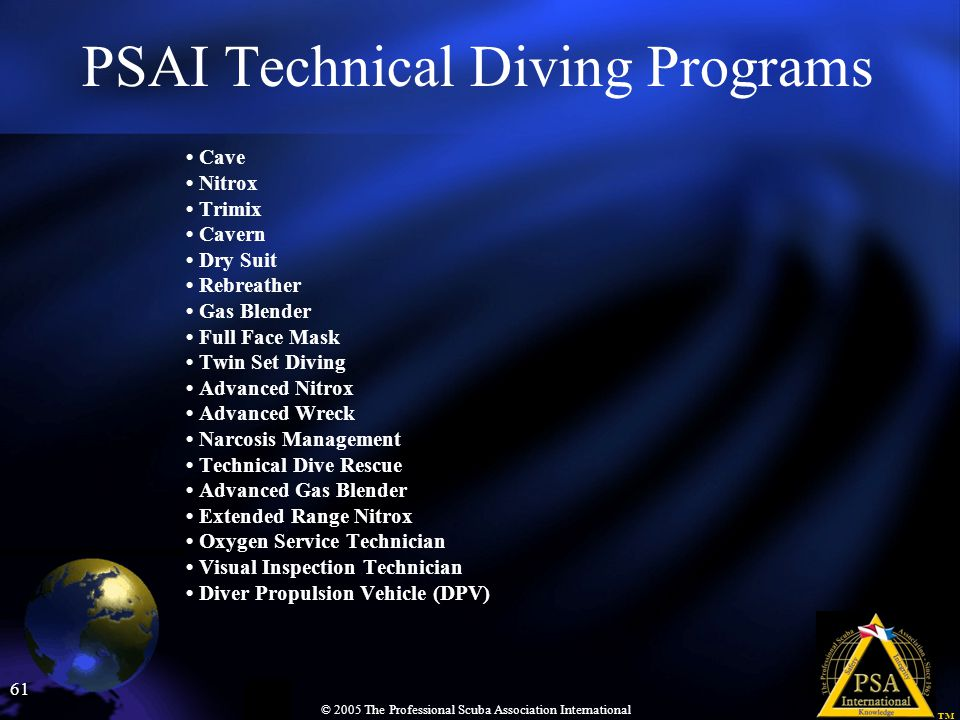 61 © 2005 The Professional Scuba Association International PSAI Technical Diving Programs Cave Nitrox Trimix Cavern Dry Suit Rebreather Gas Blender Fu