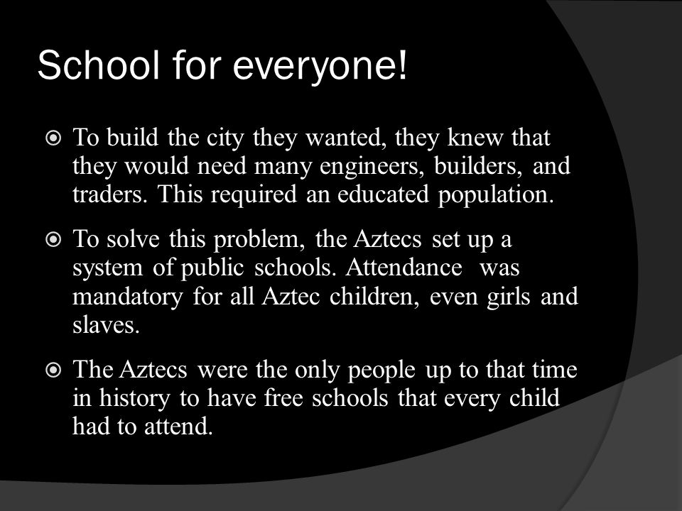 School for everyone! To build the city they wanted, they knew that they would need many engineers, builders, and traders. This required an educated po