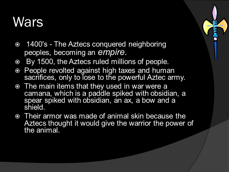 Wars 1400's - The Aztecs conquered neighboring peoples, becoming an empire. By 1500, the Aztecs ruled millions of people. People revolted against high