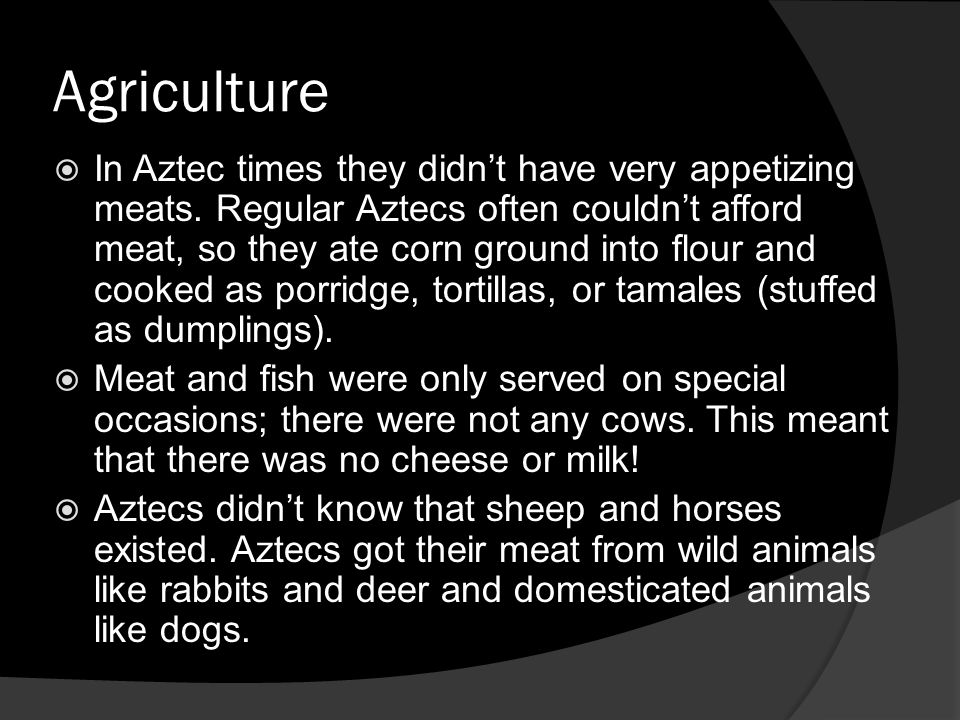 Agriculture In Aztec times they didnt have very appetizing meats. Regular Aztecs often couldnt afford meat, so they ate corn ground into flour and coo
