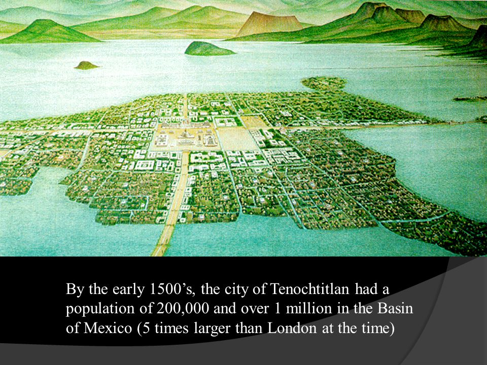 By the early 1500s, the city of Tenochtitlan had a population of 200,000 and over 1 million in the Basin of Mexico (5 times larger than London at the