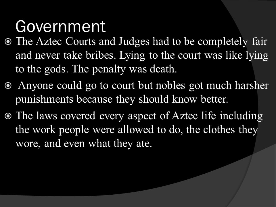 Government The Aztec Courts and Judges had to be completely fair and never take bribes. Lying to the court was like lying to the gods. The penalty was