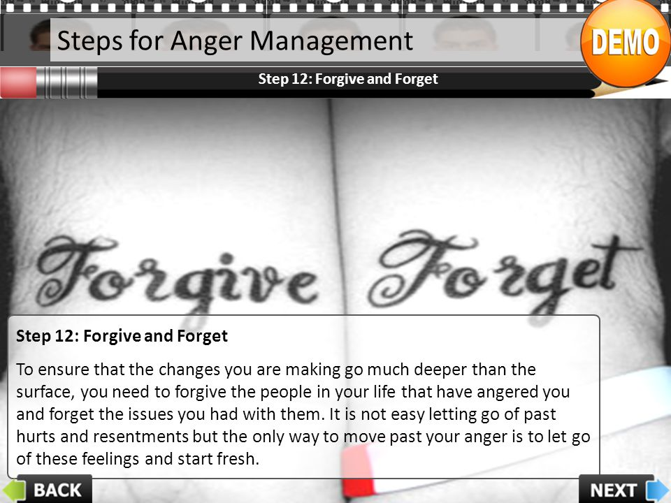 Steps for Anger Management Step 12: Forgive and Forget To ensure that the changes you are making go much deeper than the surface, you need to forgive