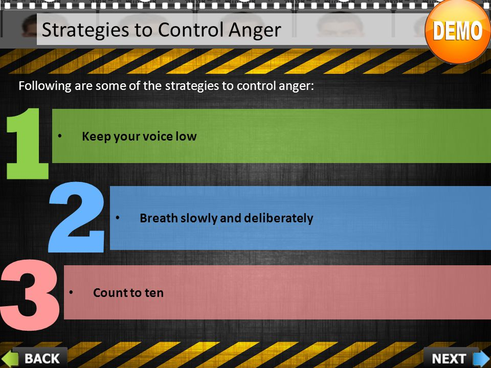 Strategies to Control Anger 2 1 3 Following are some of the strategies to control anger: Keep your voice low Breath slowly and deliberately Count to ten