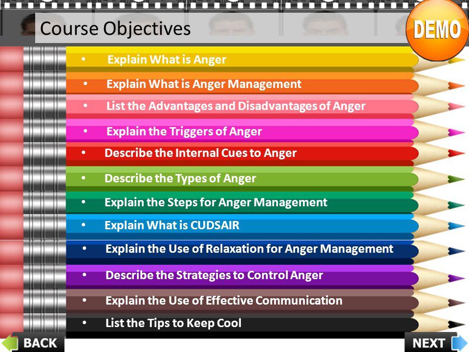 Course Objectives Explain What is Anger Explain What is Anger Management List the Advantages and Disadvantages of Anger Explain the Triggers of Anger
