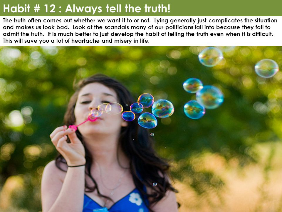 Habit # 12 : Always tell the truth. The truth often comes out whether we want it to or not.