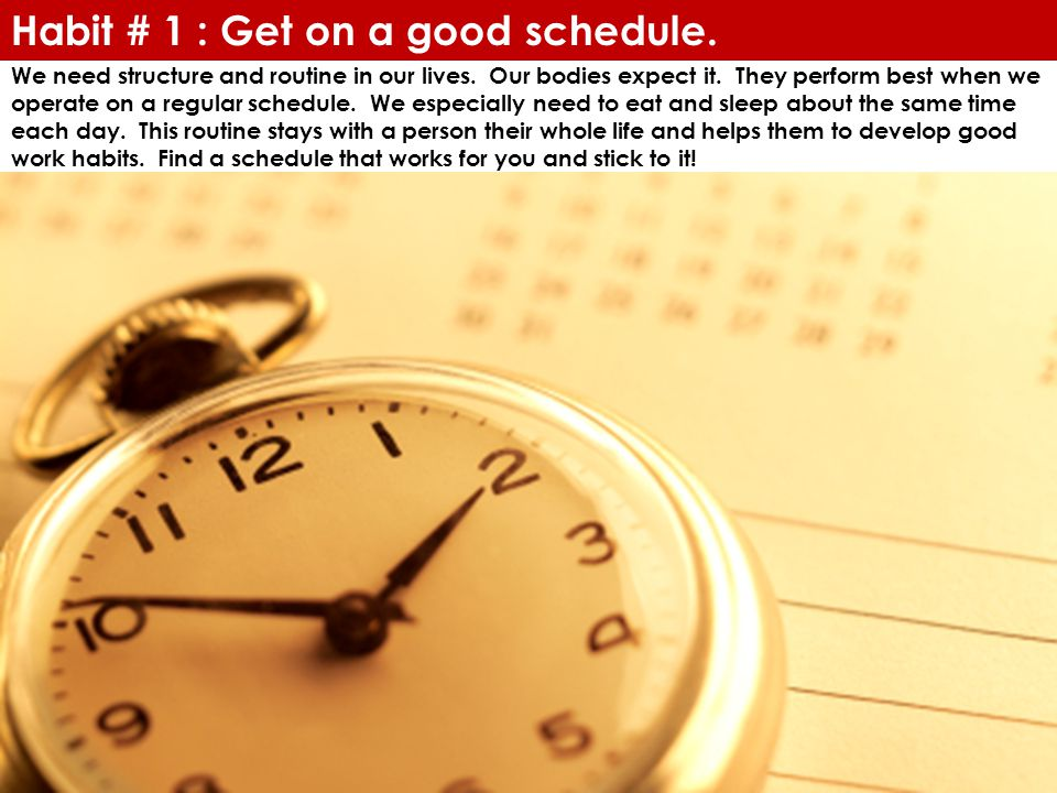 Habit # 1 : Get on a good schedule. We need structure and routine in our lives.