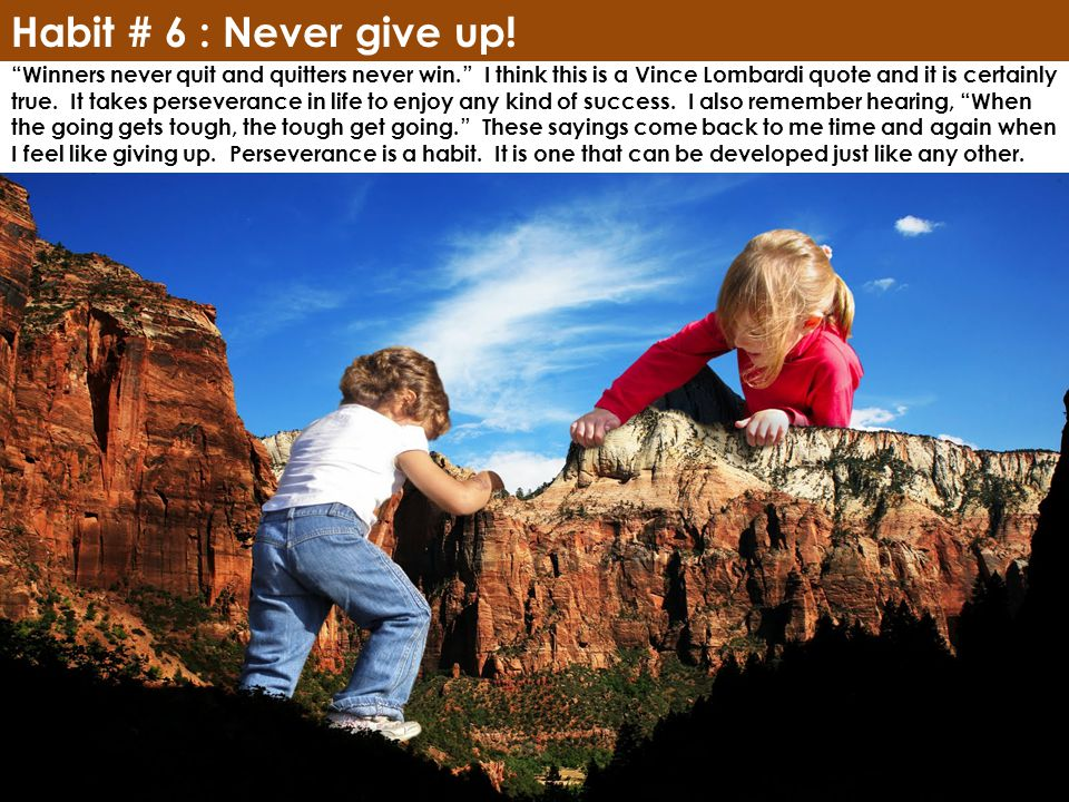 Habit # 6 : Never give up. Winners never quit and quitters never win.