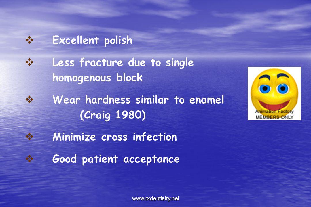 Excellent polish Less fracture due to single homogenous block Wear hardness similar to enamel (Craig 1980) Minimize cross infection Good patient accep