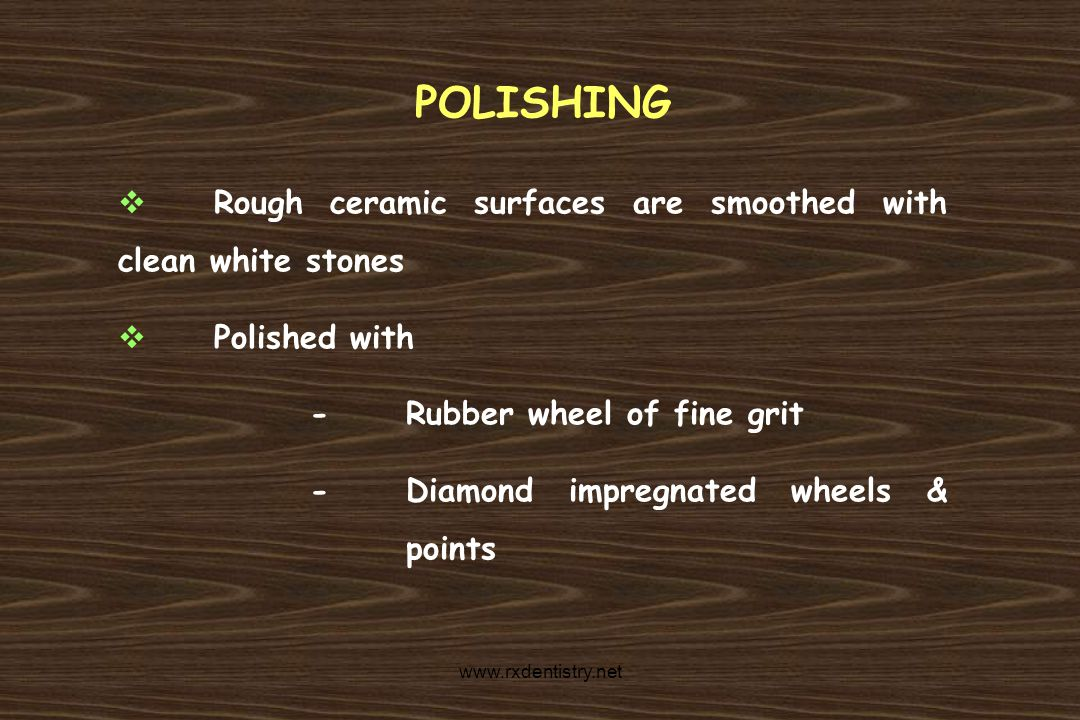 POLISHING Rough ceramic surfaces are smoothed with clean white stones Polished with -Rubber wheel of fine grit -Diamond impregnated wheels & points ww