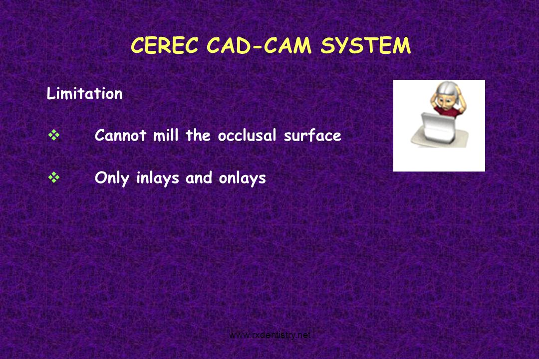 CEREC CAD-CAM SYSTEM Limitation Cannot mill the occlusal surface Only inlays and onlays www.rxdentistry.net
