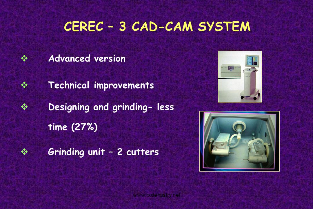 CEREC – 3 CAD-CAM SYSTEM Advanced version Technical improvements Designing and grinding- less time (27%) Grinding unit – 2 cutters www.rxdentistry.net