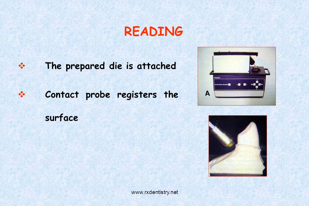 READING The prepared die is attached Contact probe registers the surface www.rxdentistry.net