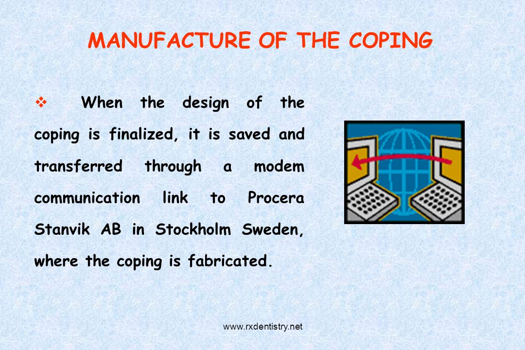 MANUFACTURE OF THE COPING When the design of the coping is finalized, it is saved and transferred through a modem communication link to Procera Stanvi