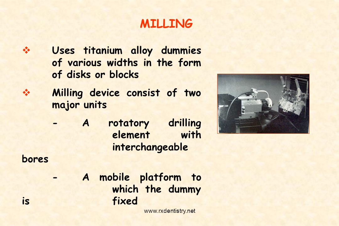 MILLING Uses titanium alloy dummies of various widths in the form of disks or blocks Milling device consist of two major units -A rotatory drilling el
