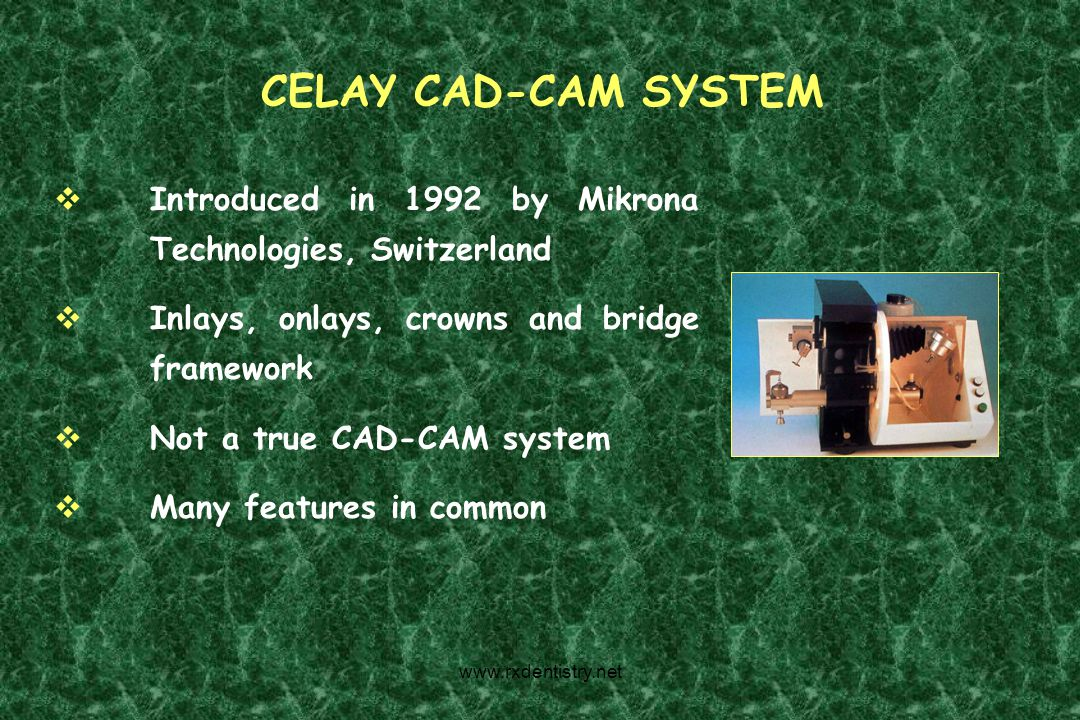 CELAY CAD-CAM SYSTEM Introduced in 1992 by Mikrona Technologies, Switzerland Inlays, onlays, crowns and bridge framework Not a true CAD-CAM system Man