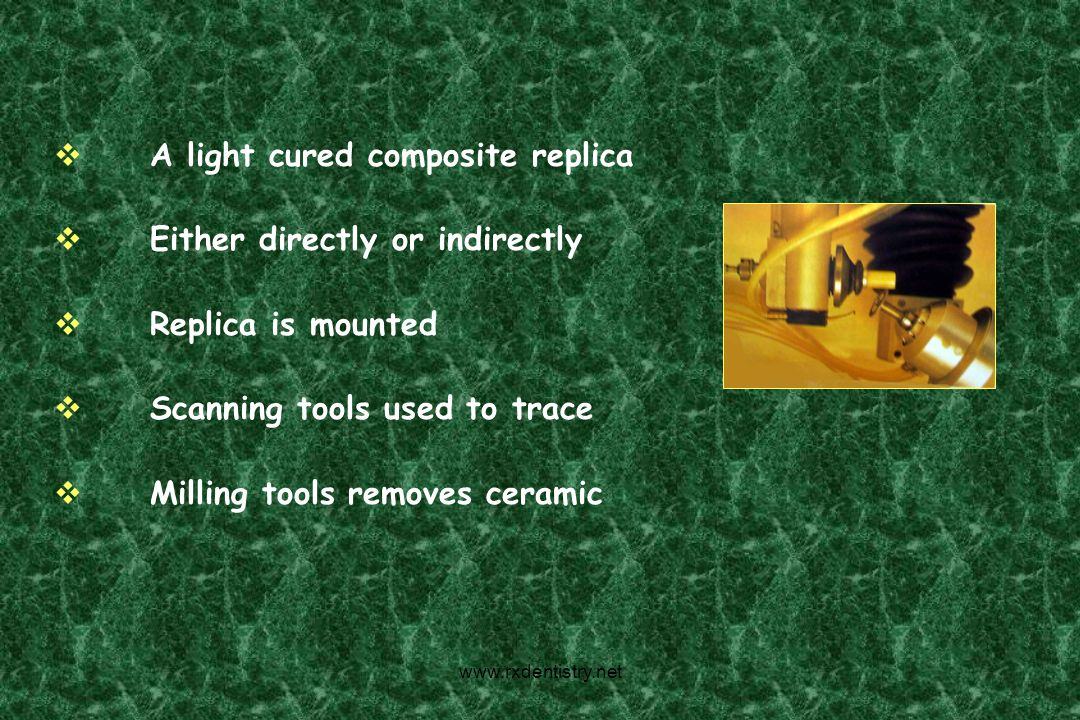 A light cured composite replica Either directly or indirectly Replica is mounted Scanning tools used to trace Milling tools removes ceramic www.rxdent