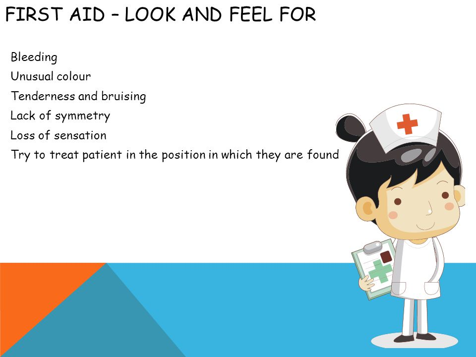 FIRST AID – EXTREMITIES Look for deformities Gently palpate for tenderness and deformities Check for bruising Check for regularity of pulse Check for strength and sensation Check for symmetry