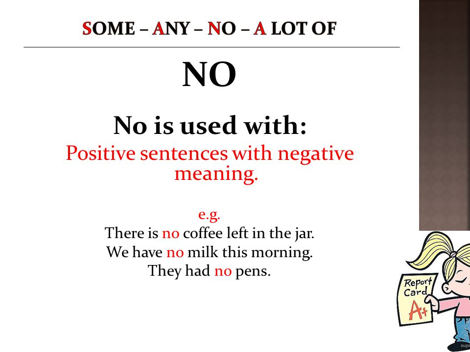 NO No is used with: Positive sentences with negative meaning. e.g. There is no coffee left in the jar. We have no milk this morning. They had no pens.