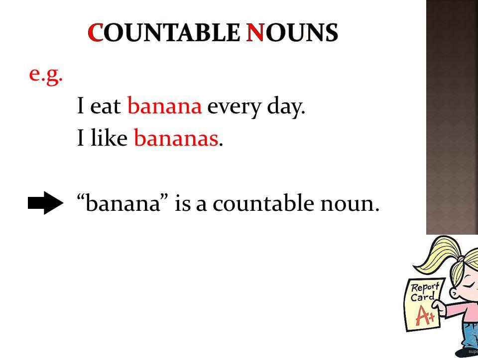 A countable noun can be 1.singular (banana) or 2.