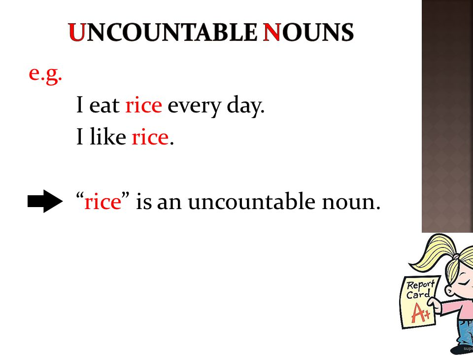 An uncountable noun has only one form.(rice) Uncountable nouns are things we cannot count.