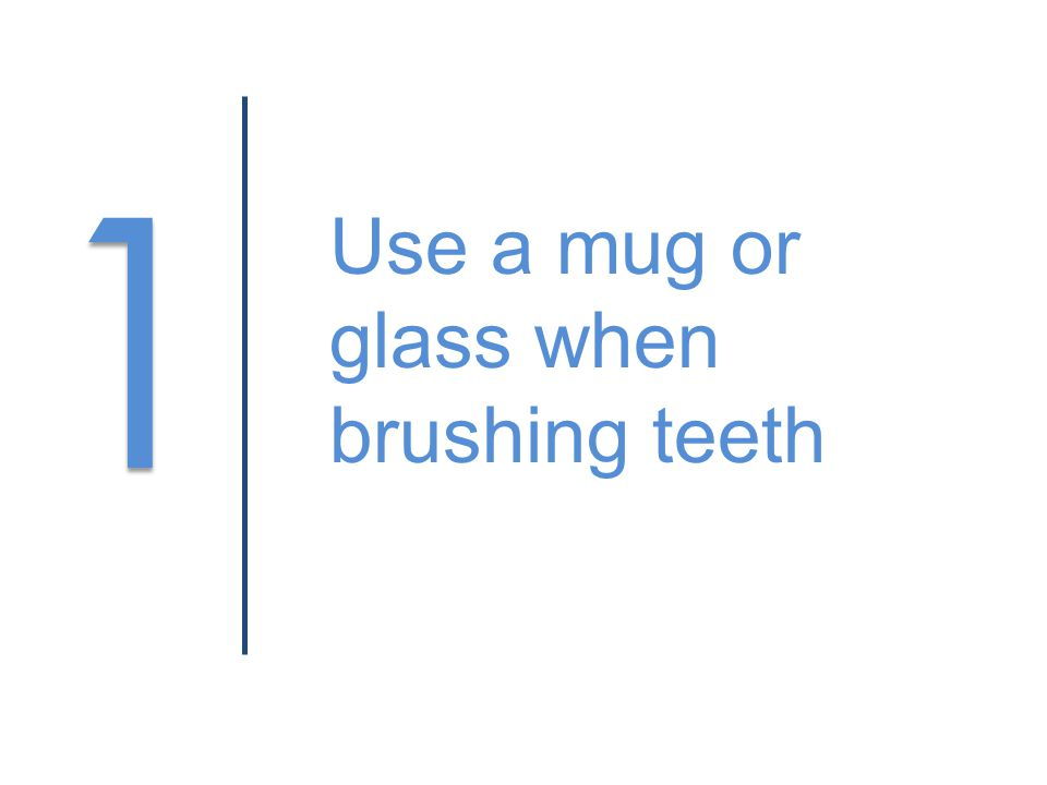 1 1 Use a mug or glass when brushing teeth
