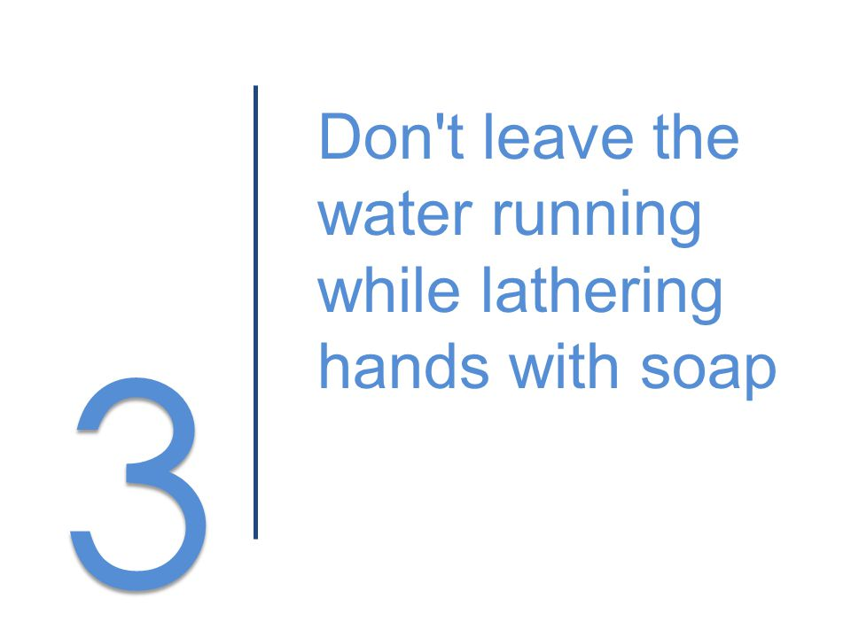 3 3 Don t leave the water running while lathering hands with soap