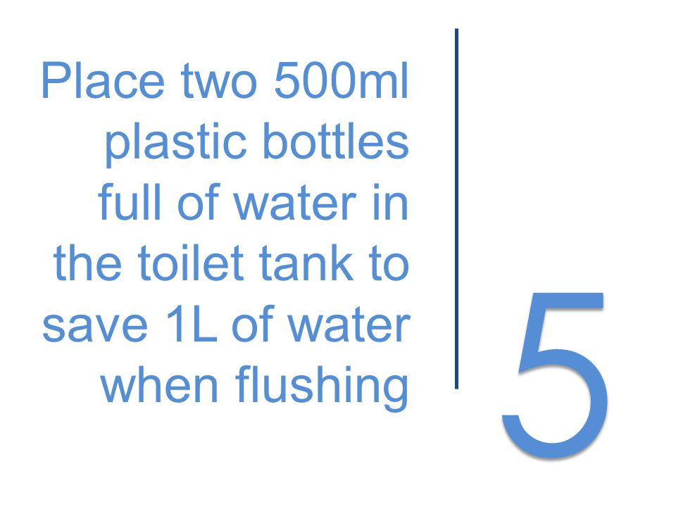 5 5 Place two 500ml plastic bottles full of water in the toilet tank to save 1L of water when flushing