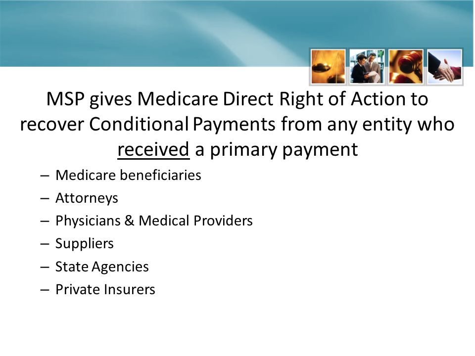MSP gives Medicare Direct Right of Action to recover Conditional Payments from any entity who received a primary payment – Medicare beneficiaries – Attorneys – Physicians & Medical Providers – Suppliers – State Agencies – Private Insurers