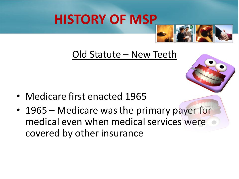 HISTORY OF MSP Old Statute – New Teeth Medicare first enacted – Medicare was the primary payer for medical even when medical services were covered by other insurance