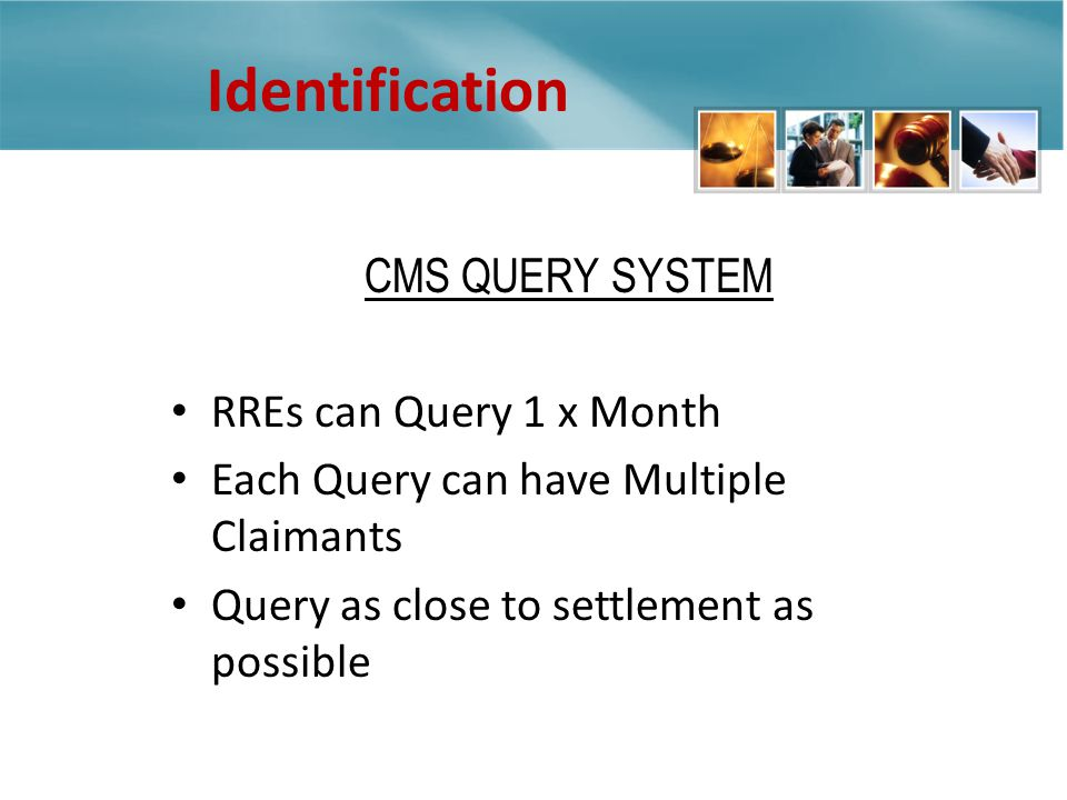 CMS QUERY SYSTEM RREs can Query 1 x Month Each Query can have Multiple Claimants Query as close to settlement as possible Identification