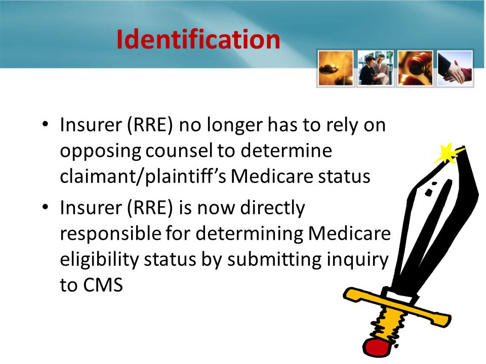 Identification Insurer (RRE) no longer has to rely on opposing counsel to determine claimant/plaintiffs Medicare status Insurer (RRE) is now directly responsible for determining Medicare eligibility status by submitting inquiry to CMS