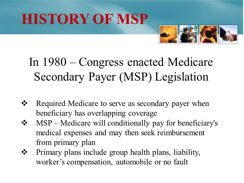 HISTORY OF MSP In 1980 – Congress enacted Medicare Secondary Payer (MSP) Legislation Required Medicare to serve as secondary payer when beneficiary has overlapping coverage MSP – Medicare will conditionally pay for beneficiary s medical expenses and may then seek reimbursement from primary plan Primary plans include group health plans, liability, workers compensation, automobile or no fault