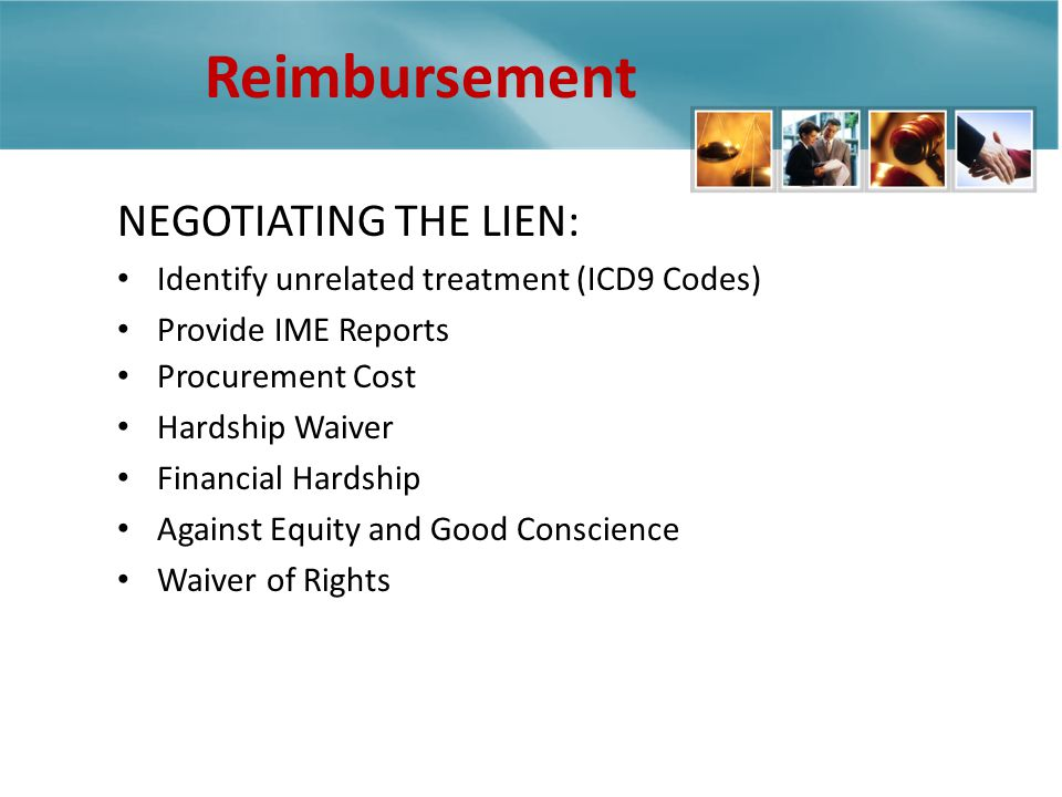 Reimbursement NEGOTIATING THE LIEN: Identify unrelated treatment (ICD9 Codes) Provide IME Reports Procurement Cost Hardship Waiver Financial Hardship Against Equity and Good Conscience Waiver of Rights