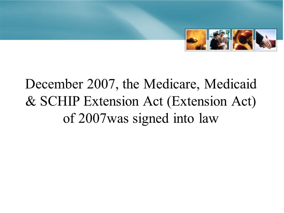 December 2007, the Medicare, Medicaid & SCHIP Extension Act (Extension Act) of 2007was signed into law