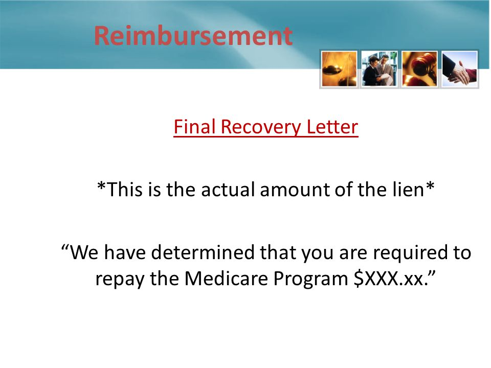 Reimbursement Final Recovery Letter *This is the actual amount of the lien* We have determined that you are required to repay the Medicare Program $XXX.xx.