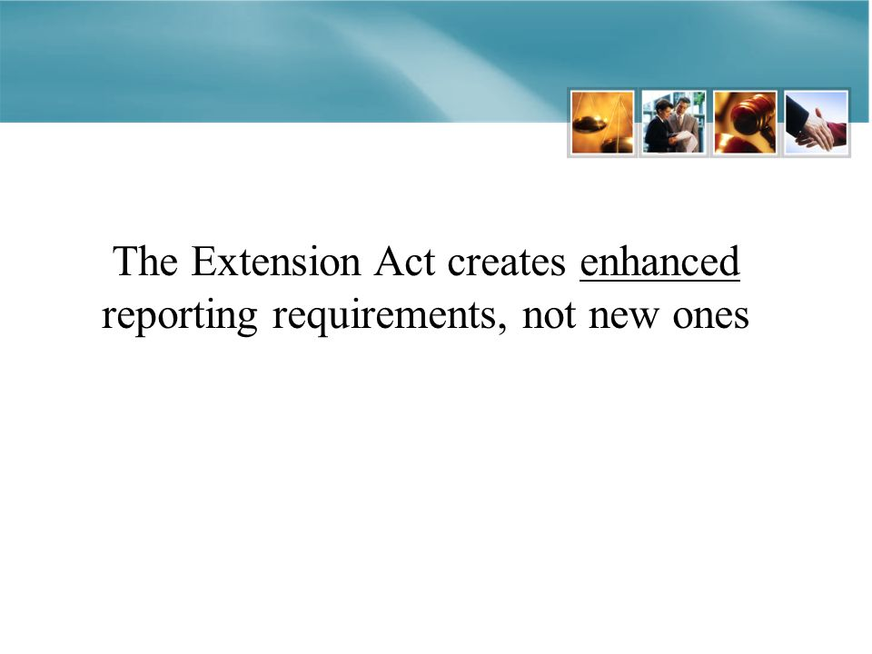 The Extension Act creates enhanced reporting requirements, not new ones