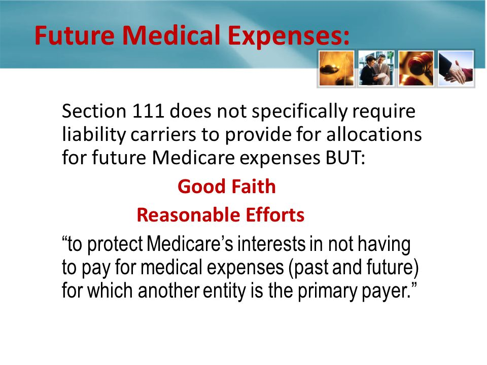 Future Medical Expenses: Section 111 does not specifically require liability carriers to provide for allocations for future Medicare expenses BUT: to protect Medicares interests in not having to pay for medical expenses (past and future) for which another entity is the primary payer.
