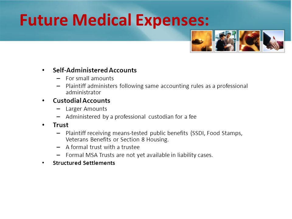 Future Medical Expenses: ALLOCATION OPTIONS Self-Administered Accounts – For small amounts – Plaintiff administers following same accounting rules as a professional administrator Custodial Accounts – Larger Amounts – Administered by a professional custodian for a fee Trust – Plaintiff receiving means-tested public benefits (SSDI, Food Stamps, Veterans Benefits or Section 8 Housing.