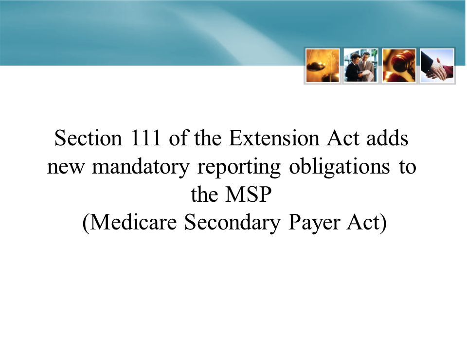 Section 111 of the Extension Act adds new mandatory reporting obligations to the MSP (Medicare Secondary Payer Act)