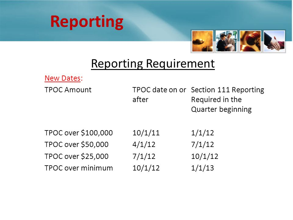 Reporting Reporting Requirement New Dates: TPOC AmountTPOC date on orSection 111 Reporting after Required in the Quarter beginning TPOC over $100,00010/1/111/1/12 TPOC over $50,0004/1/127/1/12 TPOC over $25,0007/1/12 10/1/12 TPOC over minimum10/1/121/1/13 report is required to be collected beginning October 1, 2010