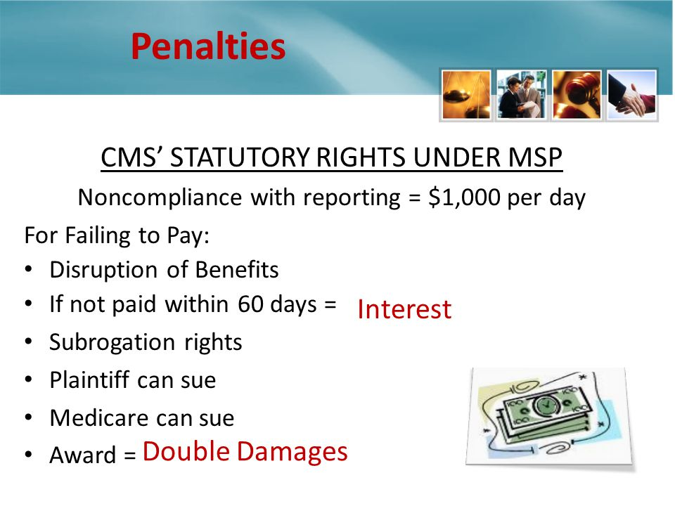 Penalties CMS STATUTORY RIGHTS UNDER MSP Noncompliance with reporting = $1,000 per day For Failing to Pay: Disruption of Benefits If not paid within 60 days = Subrogation rights Plaintiff can sue Medicare can sue Award = Interest Double Damages
