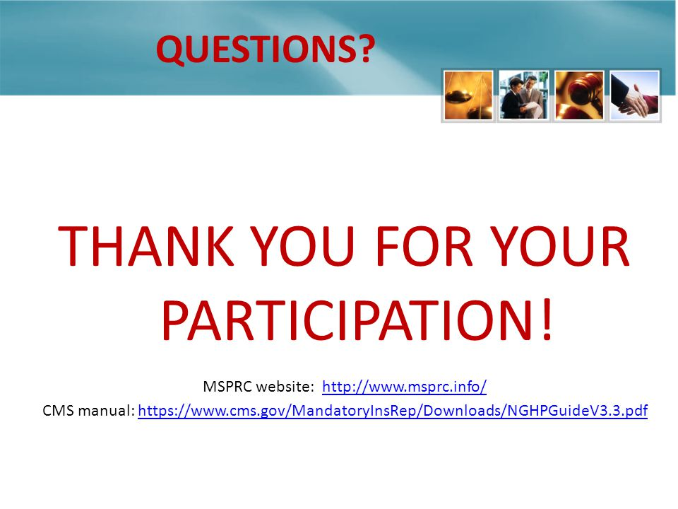 QUESTIONS? THANK YOU FOR YOUR PARTICIPATION! MSPRC website: http://www.msprc.info/http://www.msprc.info/ CMS manual: https://www.cms.gov/MandatoryInsR