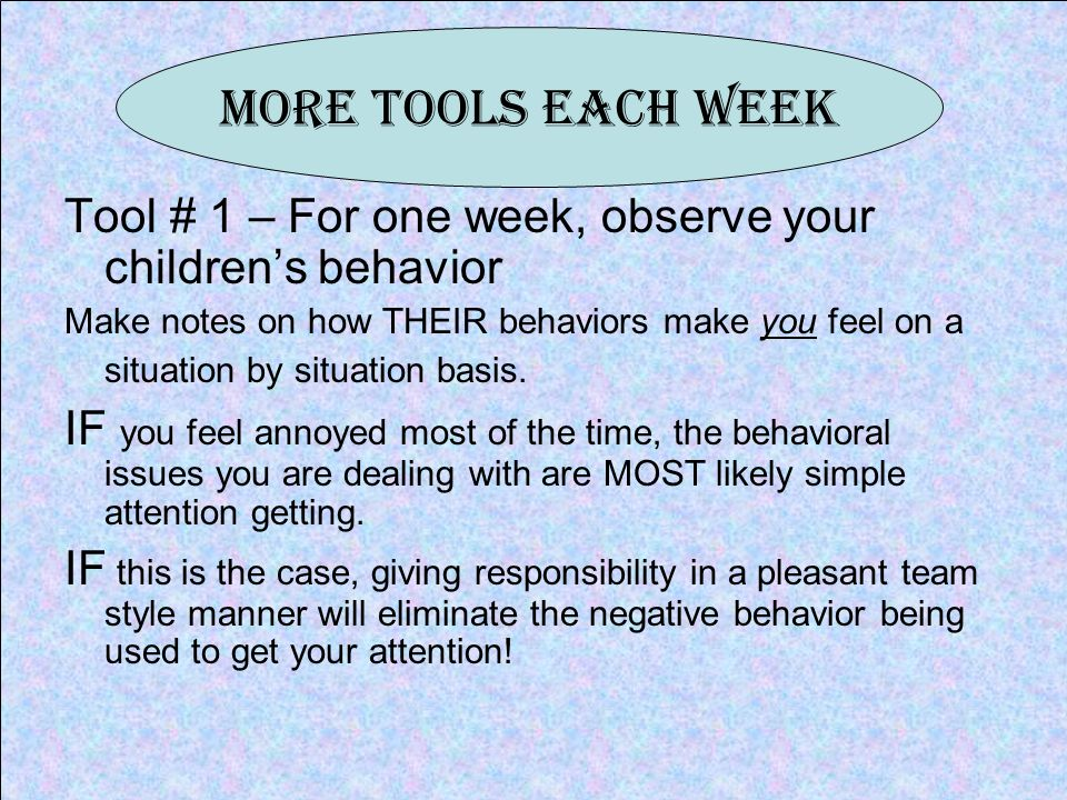 More Tools Each Week Tool # 1 – For one week, observe your childrens behavior Make notes on how THEIR behaviors make you feel on a situation by situation basis.