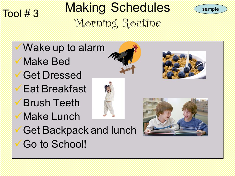Wake up to alarm Make Bed Get Dressed Eat Breakfast Brush Teeth Make Lunch Get Backpack and lunch Go to School.