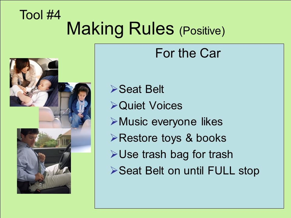 Making Rules (Positive) For the Car Seat Belt Quiet Voices Music everyone likes Restore toys & books Use trash bag for trash Seat Belt on until FULL stop Tool #4