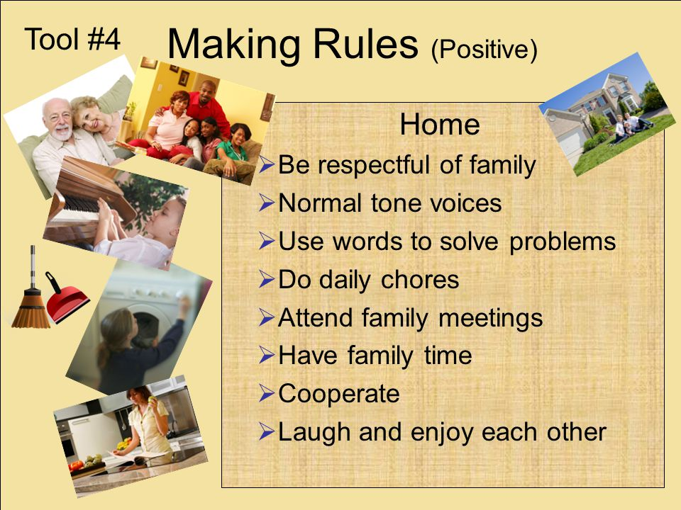 Making Rules (Positive) Home Be respectful of family Normal tone voices Use words to solve problems Do daily chores Attend family meetings Have family time Cooperate Laugh and enjoy each other Tool #4